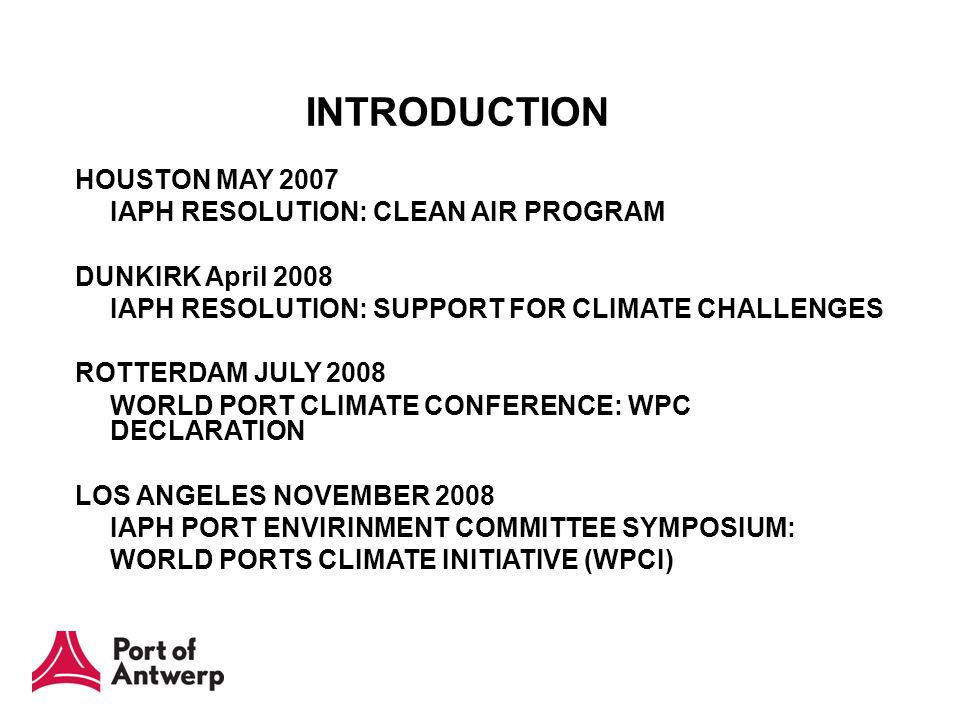 HOUSTON MAY 2007 IAPH RESOLUTION: CLEAN AIR PROGRAM DUNKIRK April 2008 IAPH RESOLUTION: SUPPORT FOR CLIMATE CHALLENGES ROTTERDAM JULY 2008 WORLD PORT CLIMATE CONFERENCE: WPC DECLARATION LOS ANGELES NOVEMBER 2008 IAPH PORT ENVIRINMENT COMMITTEE SYMPOSIUM: WORLD PORTS CLIMATE INITIATIVE (WPCI) INTRODUCTION