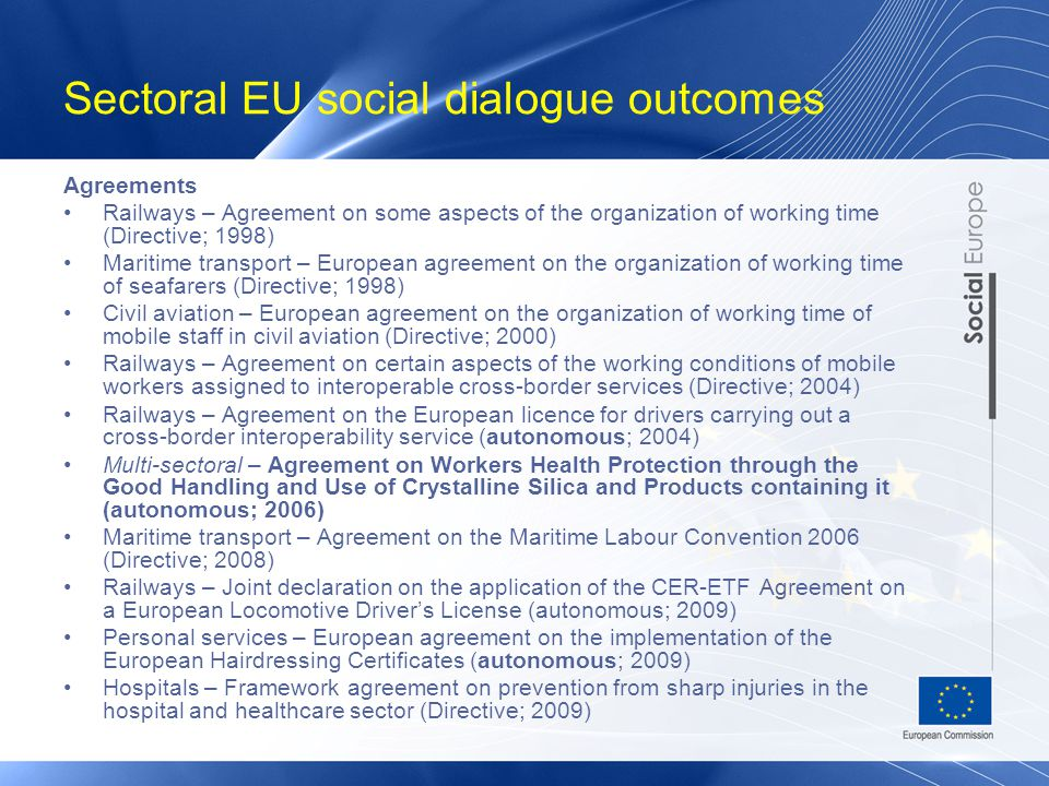 Sectoral EU social dialogue outcomes Agreements Railways – Agreement on some aspects of the organization of working time (Directive; 1998) Maritime transport – European agreement on the organization of working time of seafarers (Directive; 1998) Civil aviation – European agreement on the organization of working time of mobile staff in civil aviation (Directive; 2000) Railways – Agreement on certain aspects of the working conditions of mobile workers assigned to interoperable cross-border services (Directive; 2004) Railways – Agreement on the European licence for drivers carrying out a cross-border interoperability service (autonomous; 2004) Multi-sectoral – Agreement on Workers Health Protection through the Good Handling and Use of Crystalline Silica and Products containing it (autonomous; 2006) Maritime transport – Agreement on the Maritime Labour Convention 2006 (Directive; 2008) Railways – Joint declaration on the application of the CER-ETF Agreement on a European Locomotive Driver's License (autonomous; 2009) Personal services – European agreement on the implementation of the European Hairdressing Certificates (autonomous; 2009) Hospitals – Framework agreement on prevention from sharp injuries in the hospital and healthcare sector (Directive; 2009)