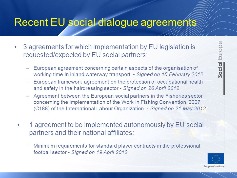 Recent EU social dialogue agreements 3 agreements for which implementation by EU legislation is requested/expected by EU social partners: –European agreement concerning certain aspects of the organisation of working time in inland waterway transport - Signed on 15 February 2012 –European framework agreement on the protection of occupational health and safety in the hairdressing sector - Signed on 26 April 2012 –Agreement between the European social partners in the Fisheries sector concerning the implementation of the Work in Fishing Convention, 2007 (C188) of the International Labour Organization - Signed on 21 May 2012 1 agreement to be implemented autonomously by EU social partners and their national affiliates: –Minimum requirements for standard player contracts in the professional football sector - Signed on 19 April 2012