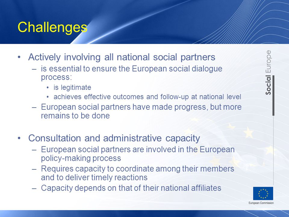 Challenges Actively involving all national social partners –is essential to ensure the European social dialogue process: is legitimate achieves effective outcomes and follow-up at national level –European social partners have made progress, but more remains to be done Consultation and administrative capacity –European social partners are involved in the European policy-making process –Requires capacity to coordinate among their members and to deliver timely reactions –Capacity depends on that of their national affiliates