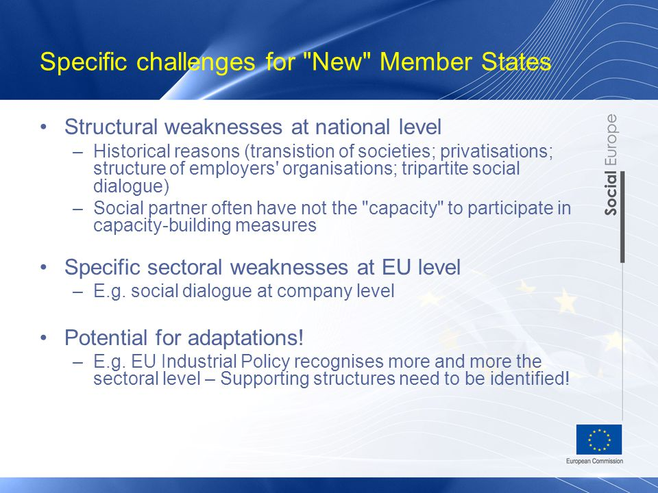 Specific challenges for New Member States Structural weaknesses at national level –Historical reasons (transistion of societies; privatisations; structure of employers organisations; tripartite social dialogue) –Social partner often have not the capacity to participate in capacity-building measures Specific sectoral weaknesses at EU level –E.g.