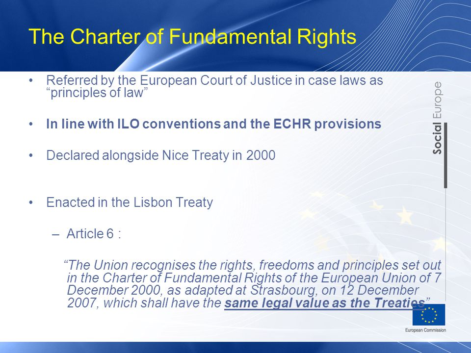 The Charter of Fundamental Rights Referred by the European Court of Justice in case laws as principles of law In line with ILO conventions and the ECHR provisions Declared alongside Nice Treaty in 2000 Enacted in the Lisbon Treaty –Article 6 : The Union recognises the rights, freedoms and principles set out in the Charter of Fundamental Rights of the European Union of 7 December 2000, as adapted at Strasbourg, on 12 December 2007, which shall have the same legal value as the Treaties
