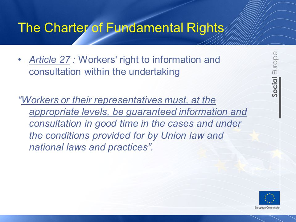 The Charter of Fundamental Rights Article 27 : Workers right to information and consultation within the undertaking Workers or their representatives must, at the appropriate levels, be guaranteed information and consultation in good time in the cases and under the conditions provided for by Union law and national laws and practices .