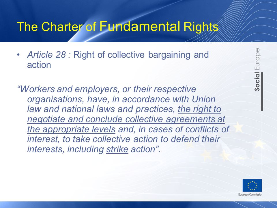 The Charter of Fundamental Rights Article 28 : Right of collective bargaining and action Workers and employers, or their respective organisations, have, in accordance with Union law and national laws and practices, the right to negotiate and conclude collective agreements at the appropriate levels and, in cases of conflicts of interest, to take collective action to defend their interests, including strike action .