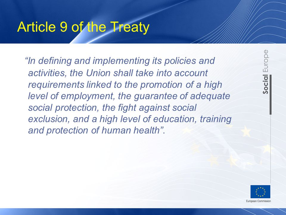 Article 9 of the Treaty In defining and implementing its policies and activities, the Union shall take into account requirements linked to the promotion of a high level of employment, the guarantee of adequate social protection, the fight against social exclusion, and a high level of education, training and protection of human health .