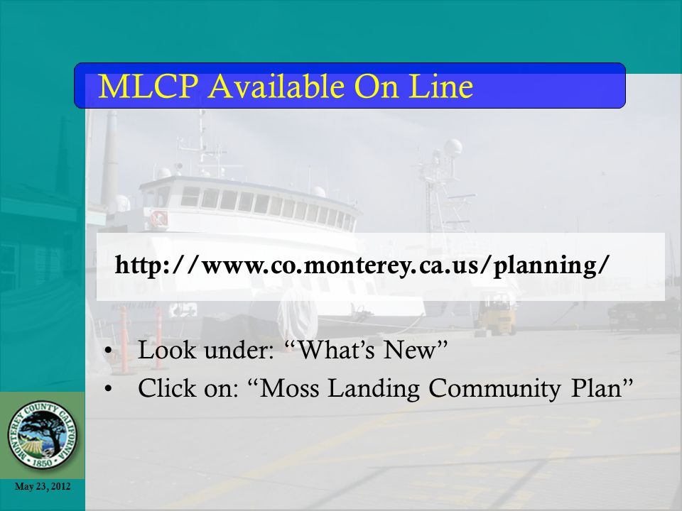 May 23, 2012 MLCP Available On Line http://www.co.monterey.ca.us/planning/ Look under: What's New Click on: Moss Landing Community Plan