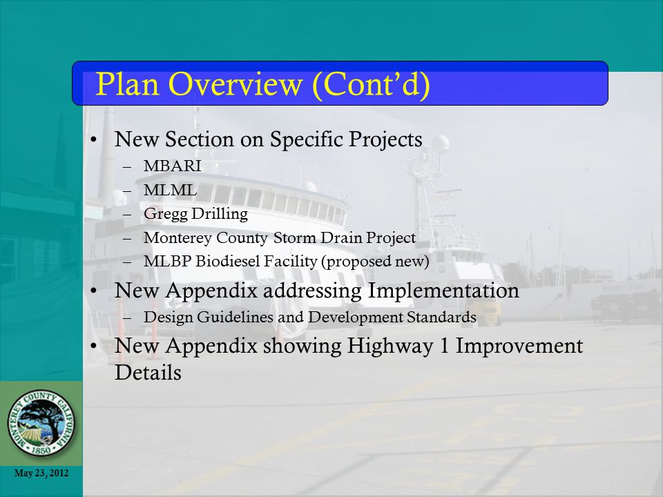 May 23, 2012 New Section on Specific Projects –MBARI –MLML –Gregg Drilling –Monterey County Storm Drain Project –MLBP Biodiesel Facility (proposed new) New Appendix addressing Implementation –Design Guidelines and Development Standards New Appendix showing Highway 1 Improvement Details Plan Overview (Cont'd)
