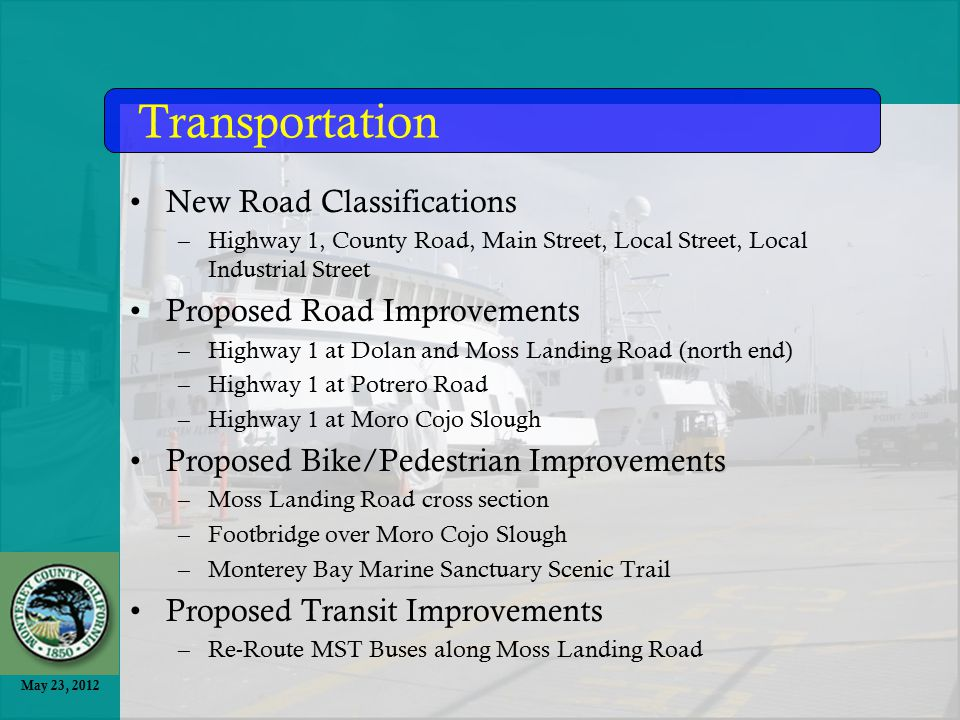 May 23, 2012 New Road Classifications –Highway 1, County Road, Main Street, Local Street, Local Industrial Street Proposed Road Improvements –Highway 1 at Dolan and Moss Landing Road (north end) –Highway 1 at Potrero Road –Highway 1 at Moro Cojo Slough Proposed Bike/Pedestrian Improvements –Moss Landing Road cross section –Footbridge over Moro Cojo Slough –Monterey Bay Marine Sanctuary Scenic Trail Proposed Transit Improvements –Re-Route MST Buses along Moss Landing Road Transportation