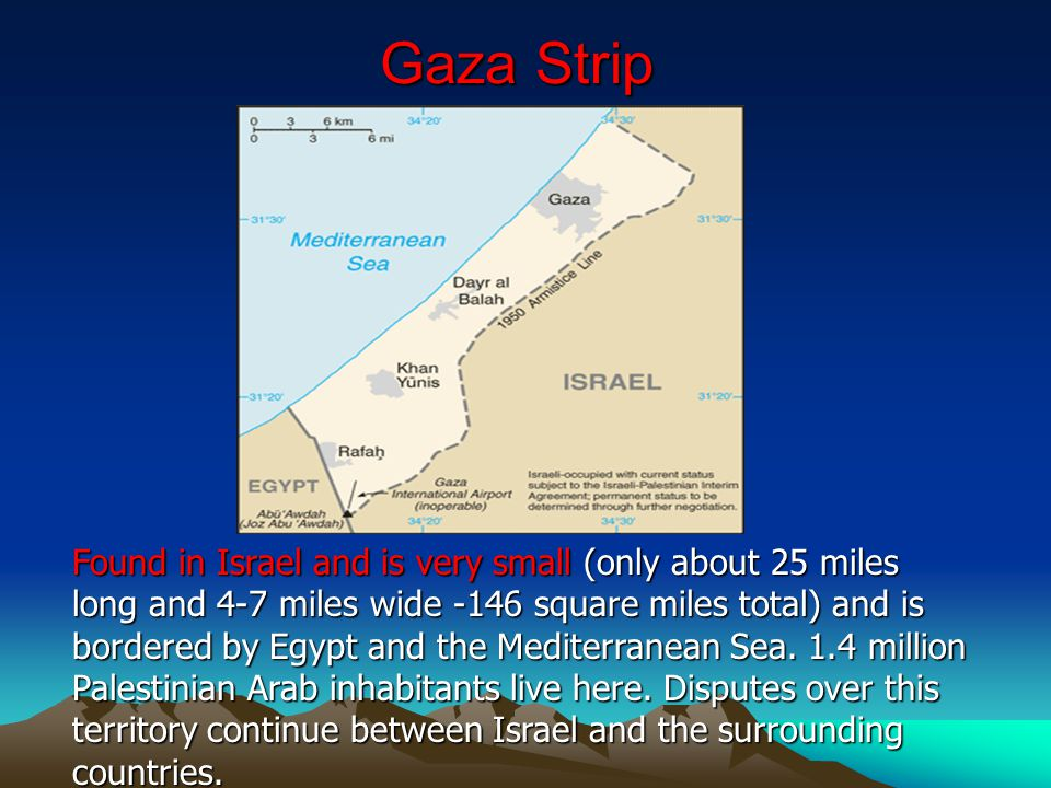 Gaza Strip Found in Israel and is very small (only about 25 miles long and 4-7 miles wide -146 square miles total) and is bordered by Egypt and the Me