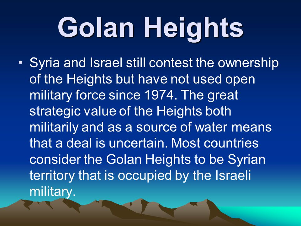 Syria and Israel still contest the ownership of the Heights but have not used open military force since 1974. The great strategic value of the Heights