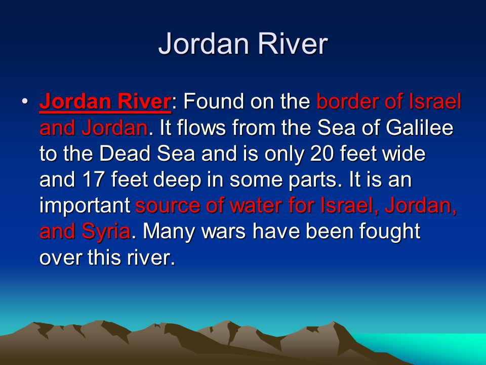 Jordan River Jordan River: Found on the border of Israel and Jordan. It flows from the Sea of Galilee to the Dead Sea and is only 20 feet wide and 17