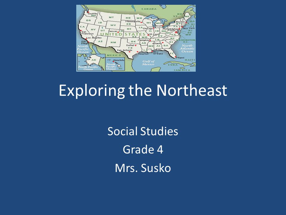 Exploring the Northeast Social Studies Grade 4 Mrs. Susko