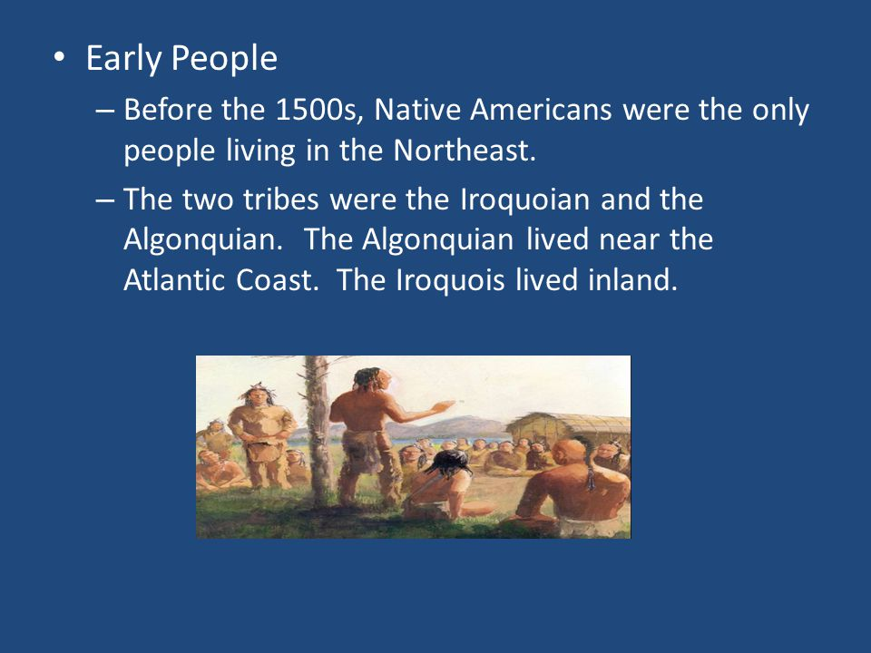 Early People – Before the 1500s, Native Americans were the only people living in the Northeast.