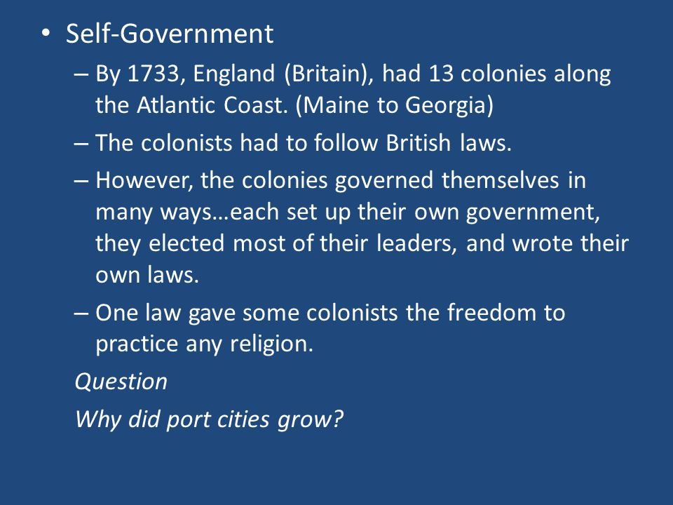 Self-Government – By 1733, England (Britain), had 13 colonies along the Atlantic Coast.