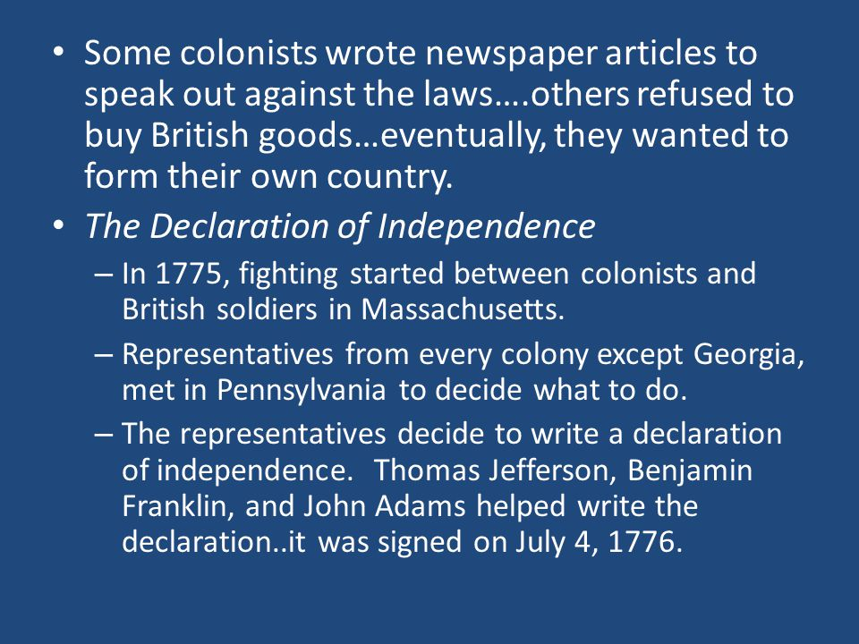 Some colonists wrote newspaper articles to speak out against the laws….others refused to buy British goods…eventually, they wanted to form their own country.