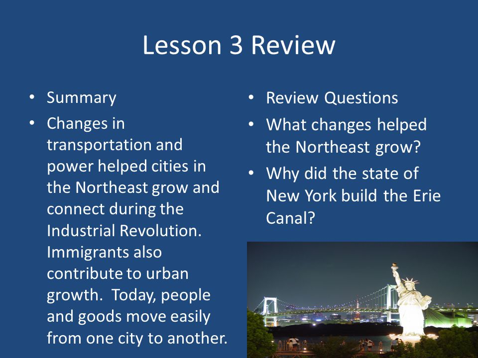 Lesson 3 Review Summary Changes in transportation and power helped cities in the Northeast grow and connect during the Industrial Revolution.
