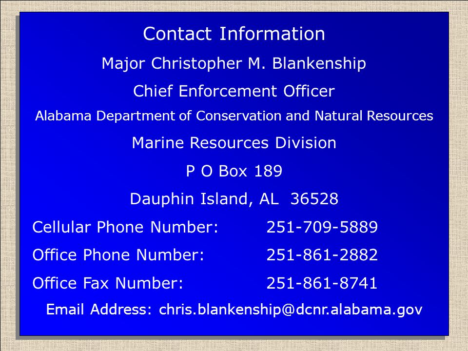 Contact Information Major Christopher M. Blankenship Chief Enforcement Officer Alabama Department of Conservation and Natural Resources Marine Resourc
