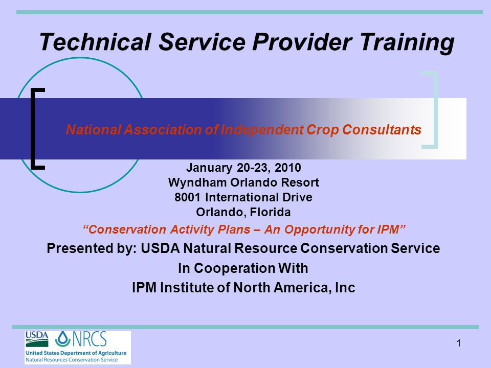 1 Technical Service Provider Training National Association of Independent Crop Consultants January 20-23, 2010 Wyndham Orlando Resort 8001 International Drive Orlando, Florida Conservation Activity Plans – An Opportunity for IPM Presented by: USDA Natural Resource Conservation Service In Cooperation With IPM Institute of North America, Inc