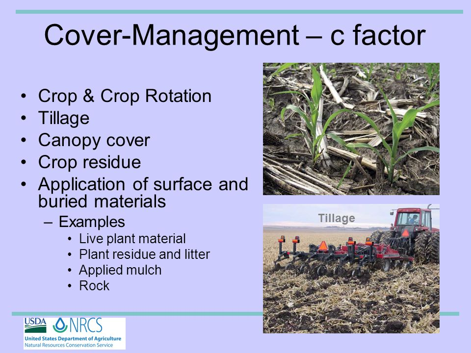 Cover-Management – c factor Crop & Crop Rotation Tillage Canopy cover Crop residue Application of surface and buried materials –Examples Live plant material Plant residue and litter Applied mulch Rock Tillage