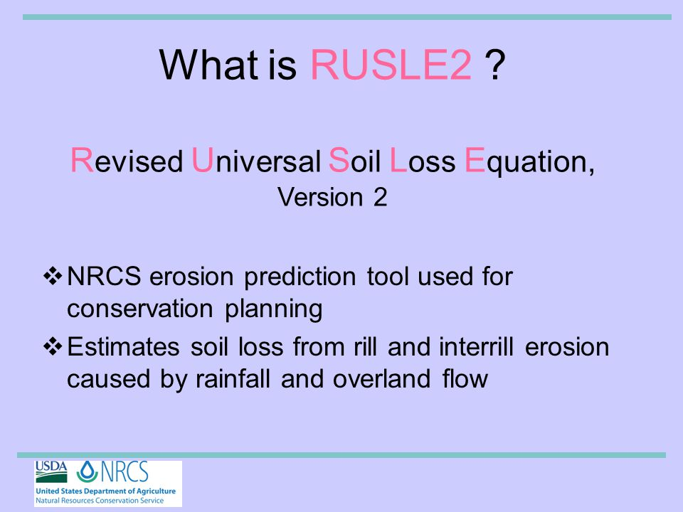 TYPES OF EROSION Three types of Soil Erosion –Sheet Erosion –Rill –Gully  RUSLE2 only predicts the soil loss from the first two