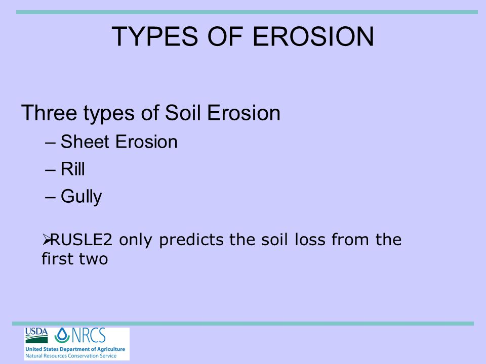 TYPES OF EROSION Three types of Soil Erosion –Sheet Erosion –Rill –Gully  RUSLE2 only predicts the soil loss from the first two