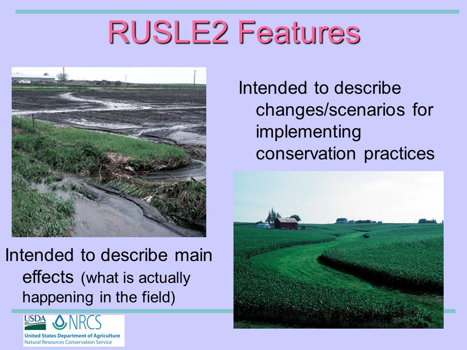 RUSLE2 Features Intended to describe changes/scenarios for implementing conservation practices Intended to describe main effects (what is actually happening in the field)