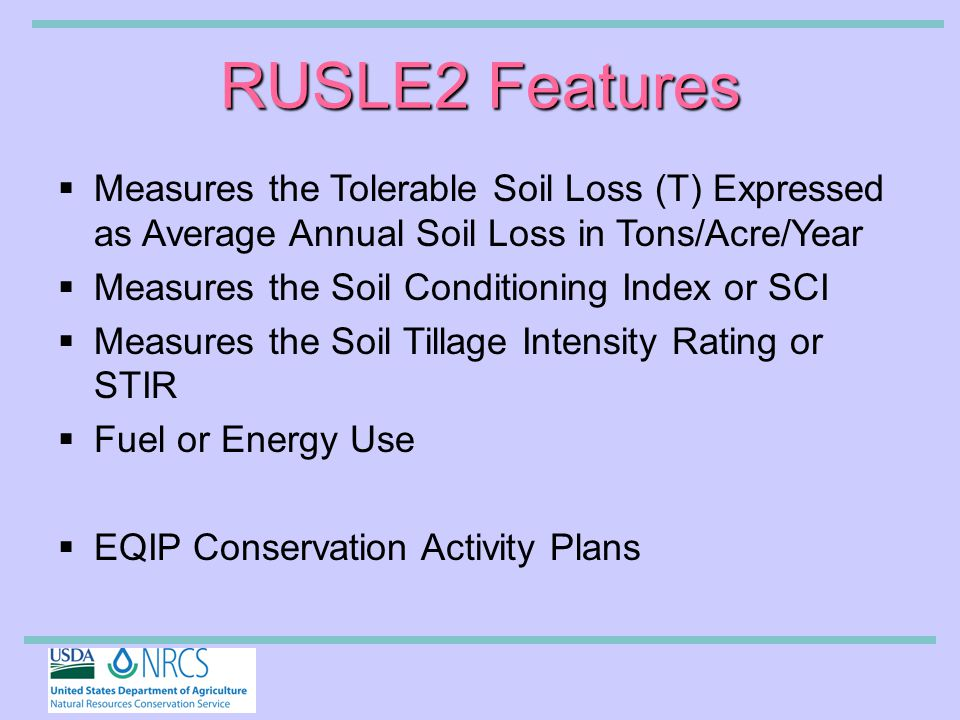 RUSLE2 Features  Measures the Tolerable Soil Loss (T) Expressed as Average Annual Soil Loss in Tons/Acre/Year  Measures the Soil Conditioning Index or SCI  Measures the Soil Tillage Intensity Rating or STIR  Fuel or Energy Use  EQIP Conservation Activity Plans