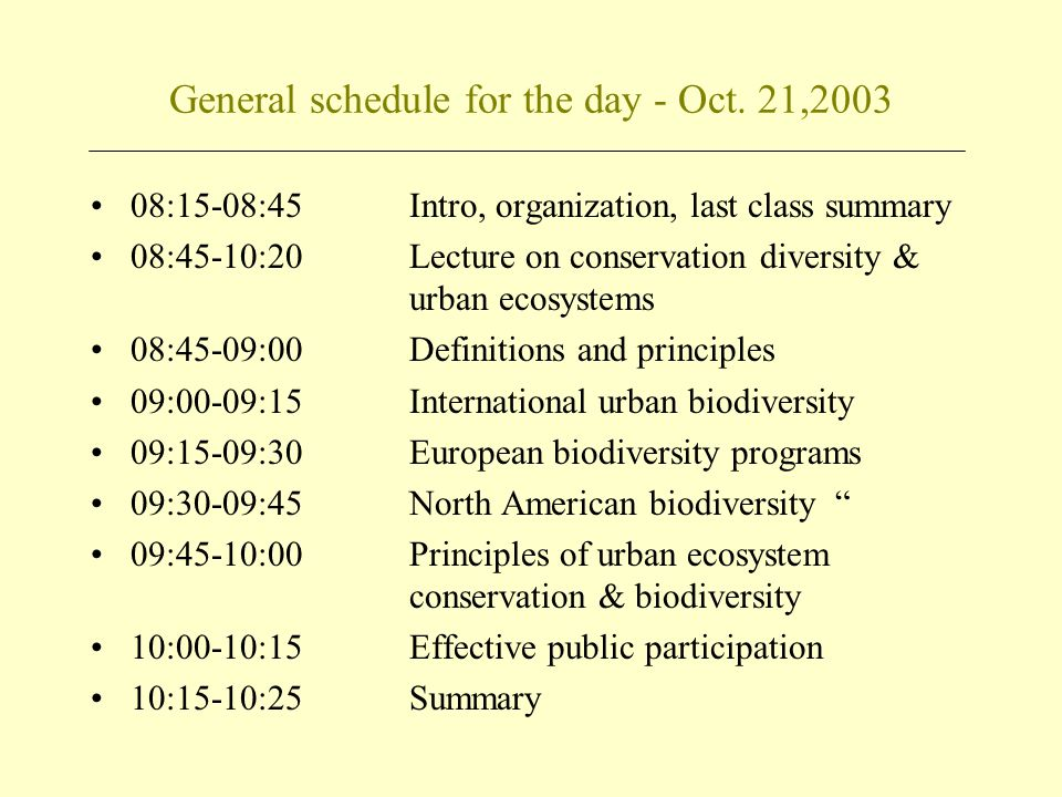 General schedule for the day - Oct. 21,2003 08:15-08:45Intro, organization, last class summary 08:45-10:20Lecture on conservation diversity & urban ec