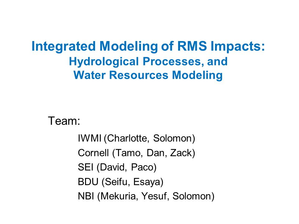 Integrated Modeling of RMS Impacts: Hydrological Processes, and Water Resources Modeling Team: IWMI (Charlotte, Solomon) Cornell (Tamo, Dan, Zack) SEI