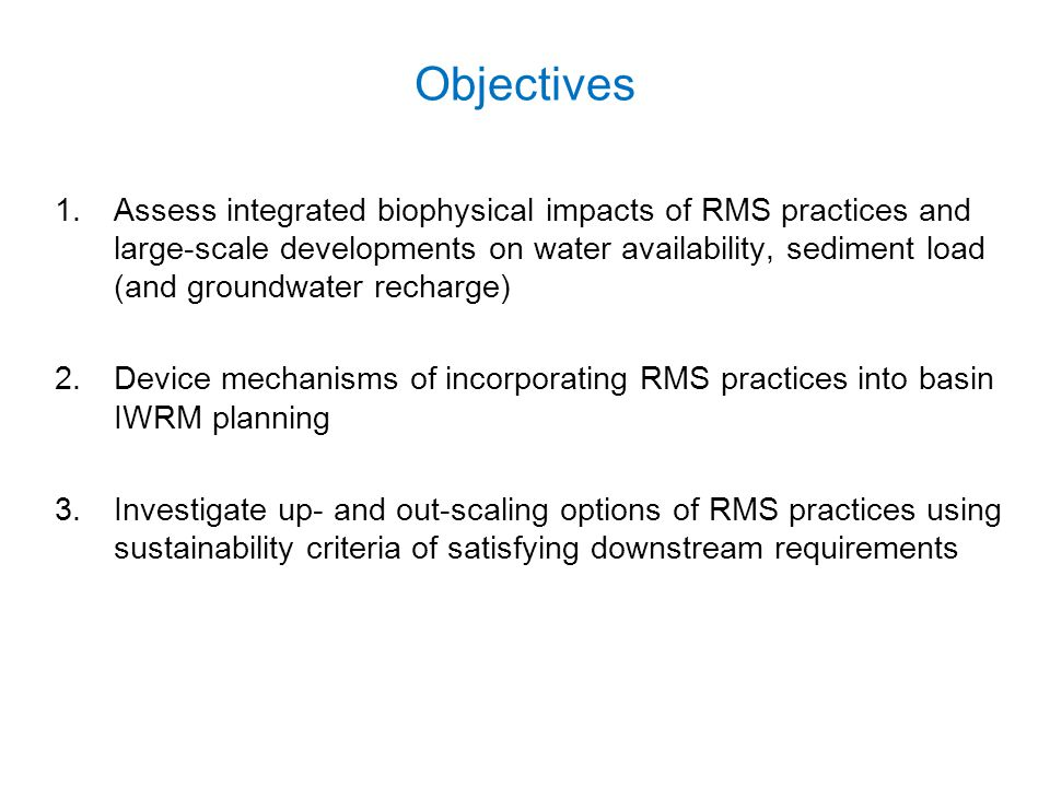 Objectives 1.Assess integrated biophysical impacts of RMS practices and large-scale developments on water availability, sediment load (and groundwater
