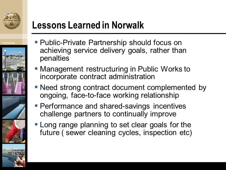 D102004003OMI Lessons Learned in Norwalk  Public-Private Partnership should focus on achieving service delivery goals, rather than penalties  Management restructuring in Public Works to incorporate contract administration  Need strong contract document complemented by ongoing, face-to-face working relationship  Performance and shared-savings incentives challenge partners to continually improve  Long range planning to set clear goals for the future ( sewer cleaning cycles, inspection etc)