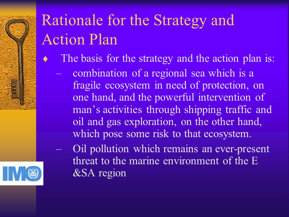 Rationale for the Strategy and Action Plan  The basis for the strategy and the action plan is: –combination of a regional sea which is a fragile ecosystem in need of protection, on one hand, and the powerful intervention of man's activities through shipping traffic and oil and gas exploration, on the other hand, which pose some risk to that ecosystem.