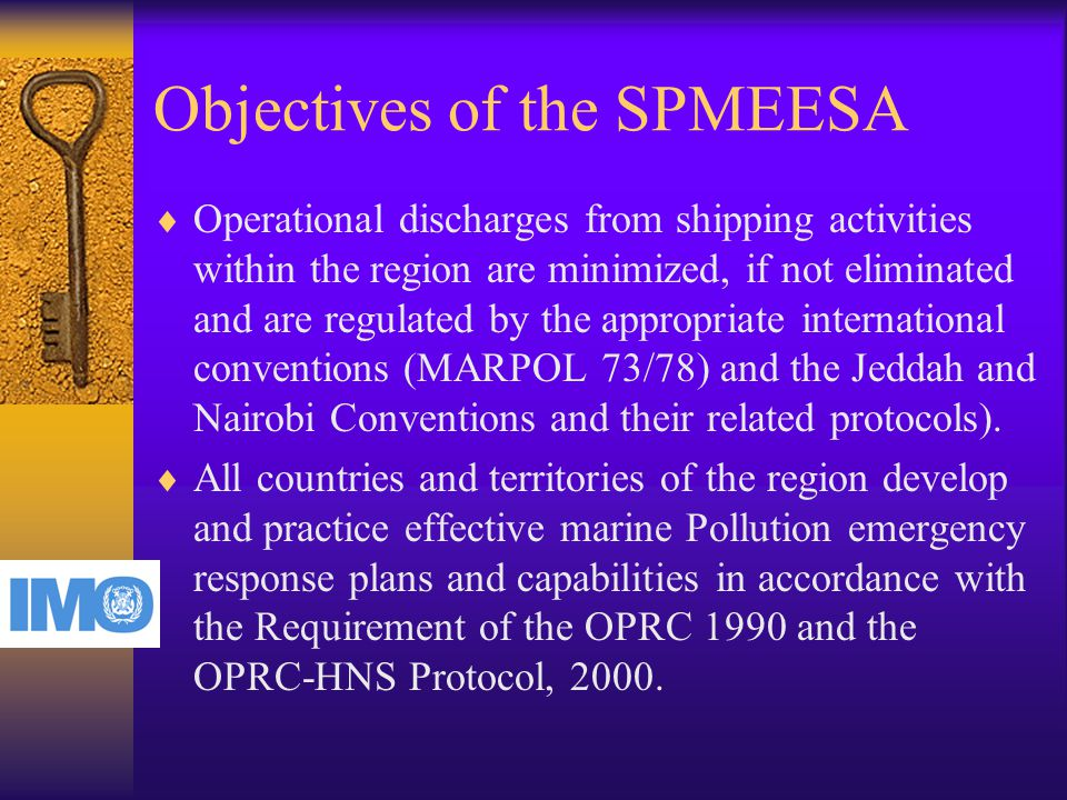 Objectives of the SPMEESA  Operational discharges from shipping activities within the region are minimized, if not eliminated and are regulated by the appropriate international conventions (MARPOL 73/78) and the Jeddah and Nairobi Conventions and their related protocols).