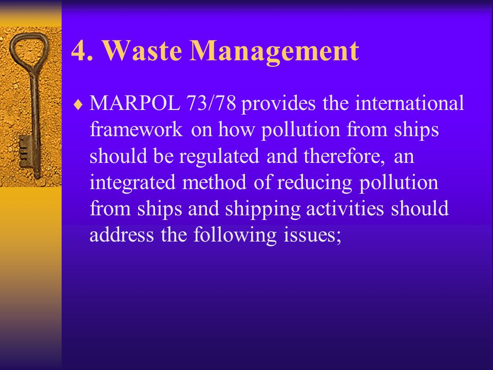 4. Waste Management  MARPOL 73/78 provides the international framework on how pollution from ships should be regulated and therefore, an integrated m