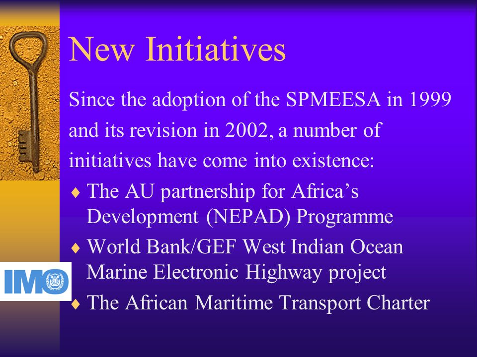 New Initiatives Since the adoption of the SPMEESA in 1999 and its revision in 2002, a number of initiatives have come into existence:  The AU partnership for Africa's Development (NEPAD) Programme  World Bank/GEF West Indian Ocean Marine Electronic Highway project  The African Maritime Transport Charter