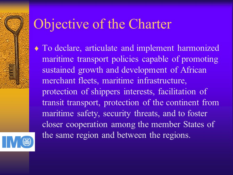 Objective of the Charter  To declare, articulate and implement harmonized maritime transport policies capable of promoting sustained growth and development of African merchant fleets, maritime infrastructure, protection of shippers interests, facilitation of transit transport, protection of the continent from maritime safety, security threats, and to foster closer cooperation among the member States of the same region and between the regions.