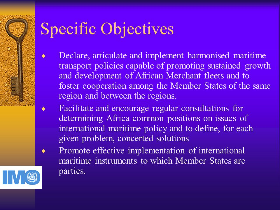 Specific Objectives  Declare, articulate and implement harmonised maritime transport policies capable of promoting sustained growth and development of African Merchant fleets and to foster cooperation among the Member States of the same region and between the regions.