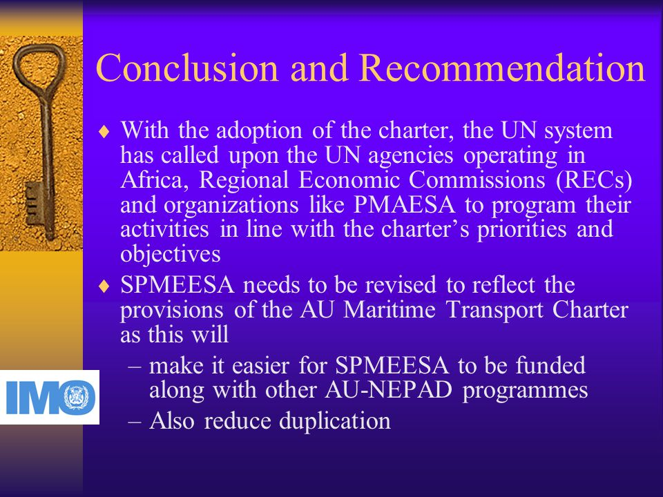 Conclusion and Recommendation  With the adoption of the charter, the UN system has called upon the UN agencies operating in Africa, Regional Economic Commissions (RECs) and organizations like PMAESA to program their activities in line with the charter's priorities and objectives  SPMEESA needs to be revised to reflect the provisions of the AU Maritime Transport Charter as this will –make it easier for SPMEESA to be funded along with other AU-NEPAD programmes –Also reduce duplication