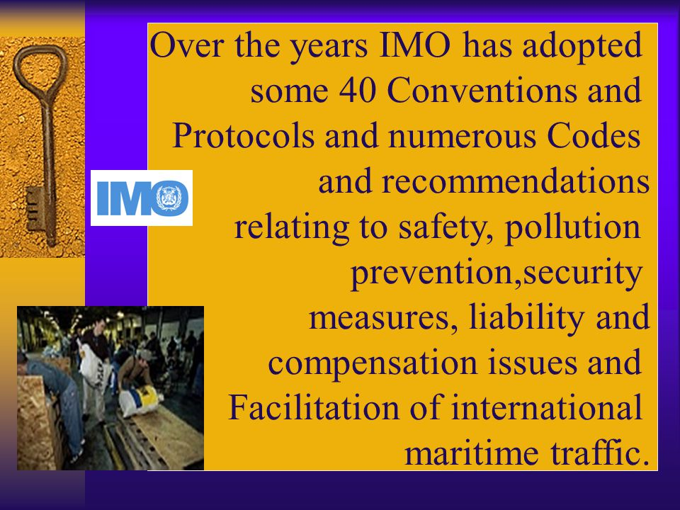 Over the years IMO has adopted some 40 Conventions and Protocols and numerous Codes and recommendations relating to safety, pollution prevention,security measures, liability and compensation issues and Facilitation of international maritime traffic.