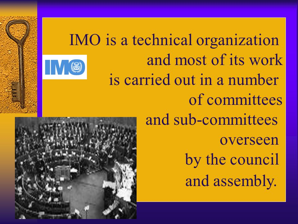 IMO is a technical organization and most of its work is carried out in a number of committees and sub-committees overseen by the council and assembly.