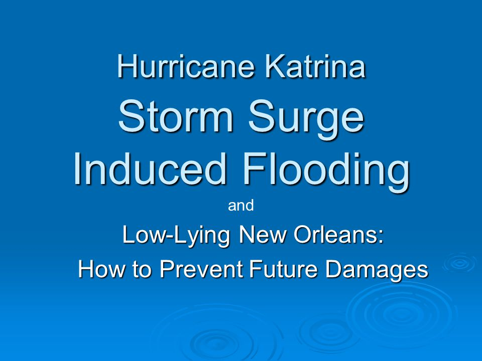 Hurricane Katrina Storm Surge Induced Flooding Low-Lying New Orleans: How to Prevent Future Damages and