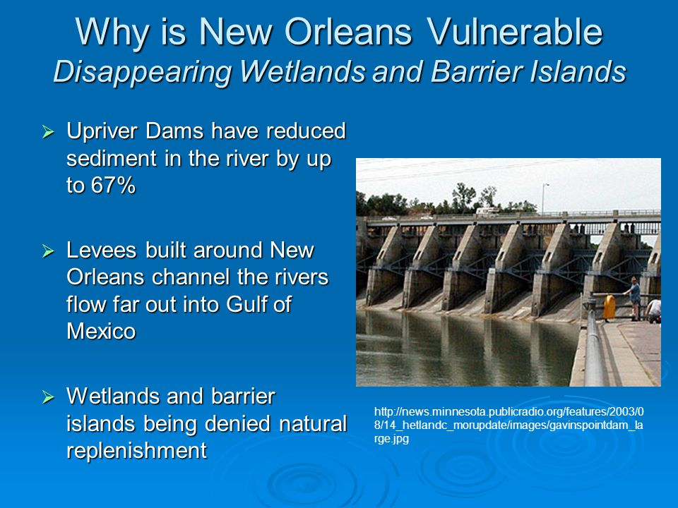 Why is New Orleans Vulnerable Disappearing Wetlands and Barrier Islands  Upriver Dams have reduced sediment in the river by up to 67%  Levees built around New Orleans channel the rivers flow far out into Gulf of Mexico  Wetlands and barrier islands being denied natural replenishment http://news.minnesota.publicradio.org/features/2003/0 8/14_hetlandc_morupdate/images/gavinspointdam_la rge.jpg