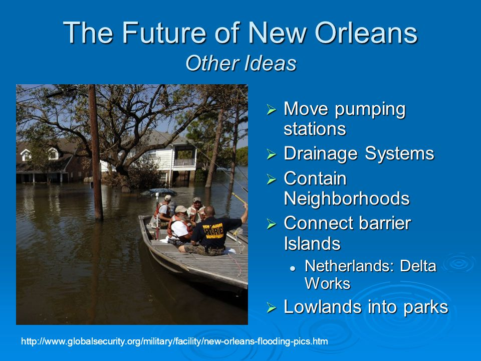 The Future of New Orleans Other Ideas  Move pumping stations  Drainage Systems  Contain Neighborhoods  Connect barrier Islands Netherlands: Delta Works  Lowlands into parks http://www.globalsecurity.org/military/facility/new-orleans-flooding-pics.htm