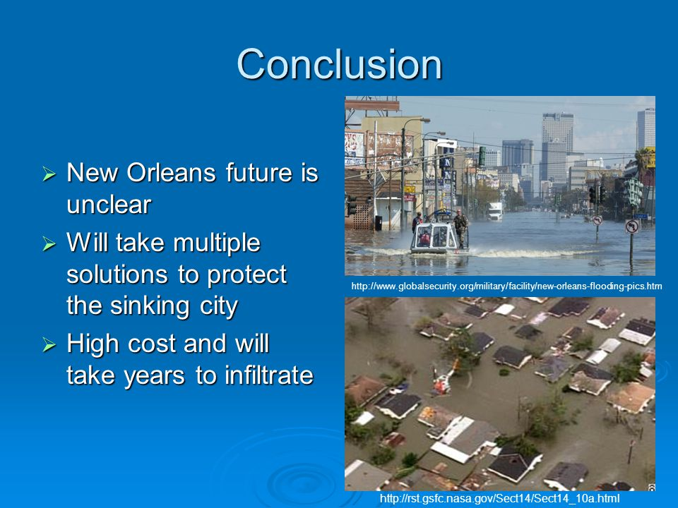 Conclusion  New Orleans future is unclear  Will take multiple solutions to protect the sinking city  High cost and will take years to infiltrate http://www.globalsecurity.org/military/facility/new-orleans-flooding-pics.htm http://rst.gsfc.nasa.gov/Sect14/Sect14_10a.html