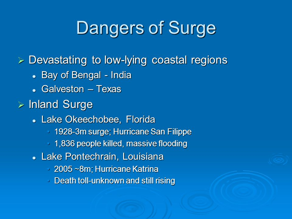 Dangers of Surge  Devastating to low-lying coastal regions Bay of Bengal - India Bay of Bengal - India Galveston – Texas Galveston – Texas  Inland Surge Lake Okeechobee, Florida Lake Okeechobee, Florida 1928-3m surge; Hurricane San Filippe1928-3m surge; Hurricane San Filippe 1,836 people killed, massive flooding1,836 people killed, massive flooding Lake Pontechrain, Louisiana Lake Pontechrain, Louisiana 2005 ~8m; Hurricane Katrina2005 ~8m; Hurricane Katrina Death toll-unknown and still risingDeath toll-unknown and still rising