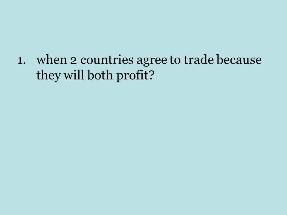 1.when 2 countries agree to trade because they will both profit?