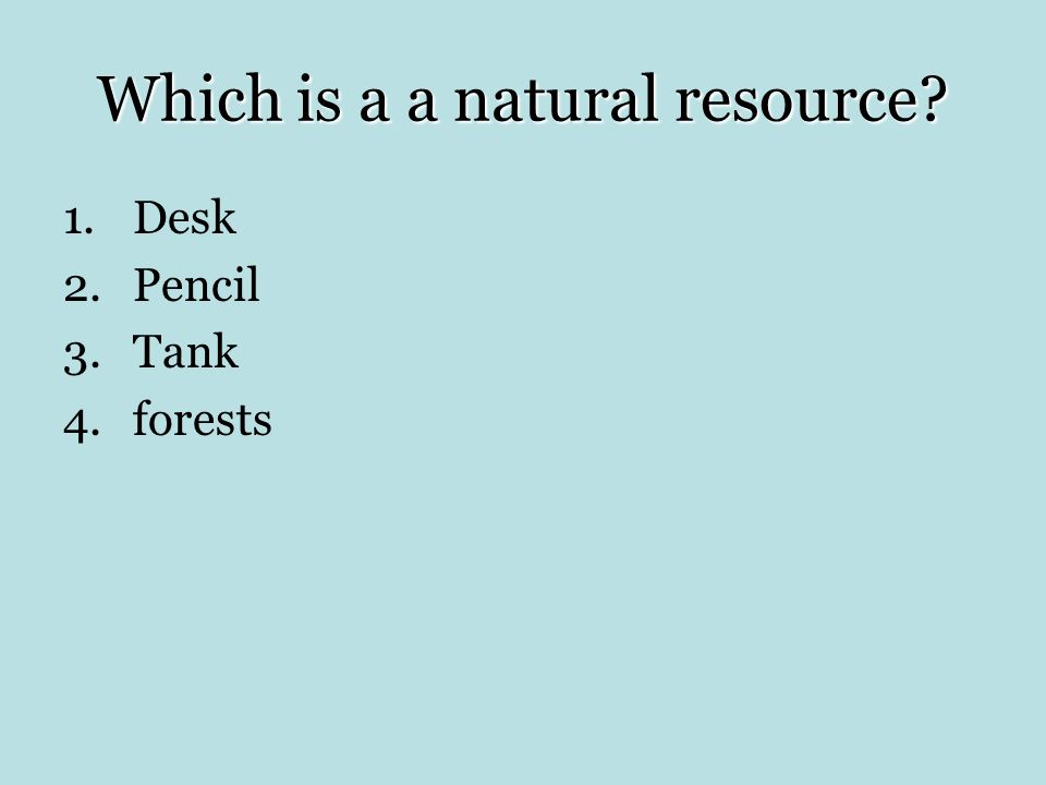 Which is a a natural resource? 1.Desk 2.Pencil 3.Tank 4.forests