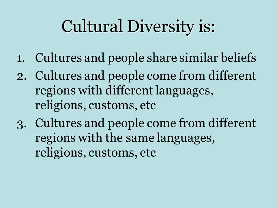 Cultural Diversity is: 1.Cultures and people share similar beliefs 2.Cultures and people come from different regions with different languages, religions, customs, etc 3.Cultures and people come from different regions with the same languages, religions, customs, etc
