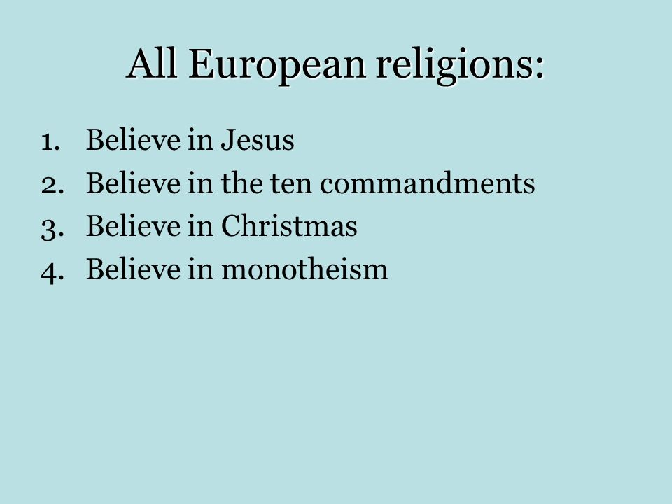 All European religions: 1.Believe in Jesus 2.Believe in the ten commandments 3.Believe in Christmas 4.Believe in monotheism