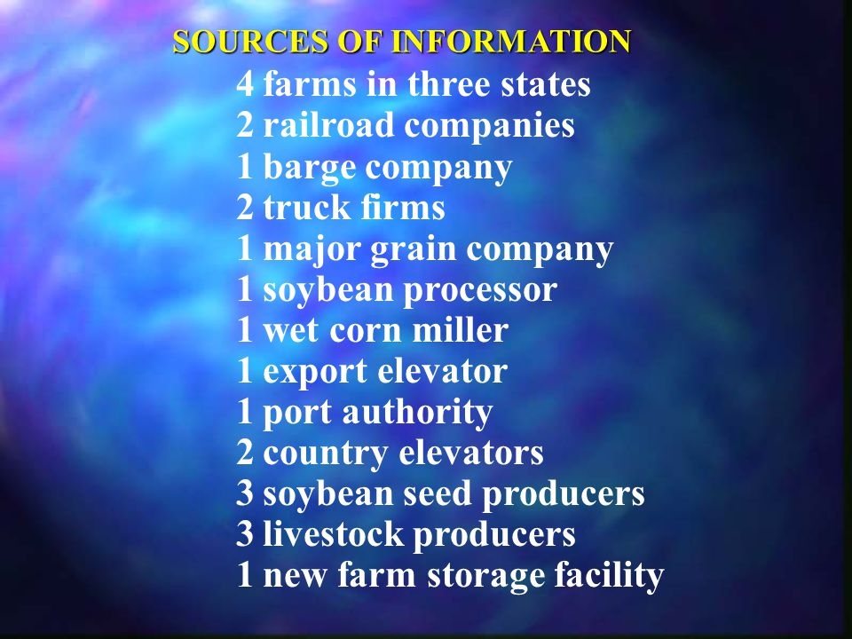 SOURCES OF INFORMATION 4farms in three states 2railroad companies 1barge company 2truck firms 1major grain company 1soybean processor 1wet corn miller